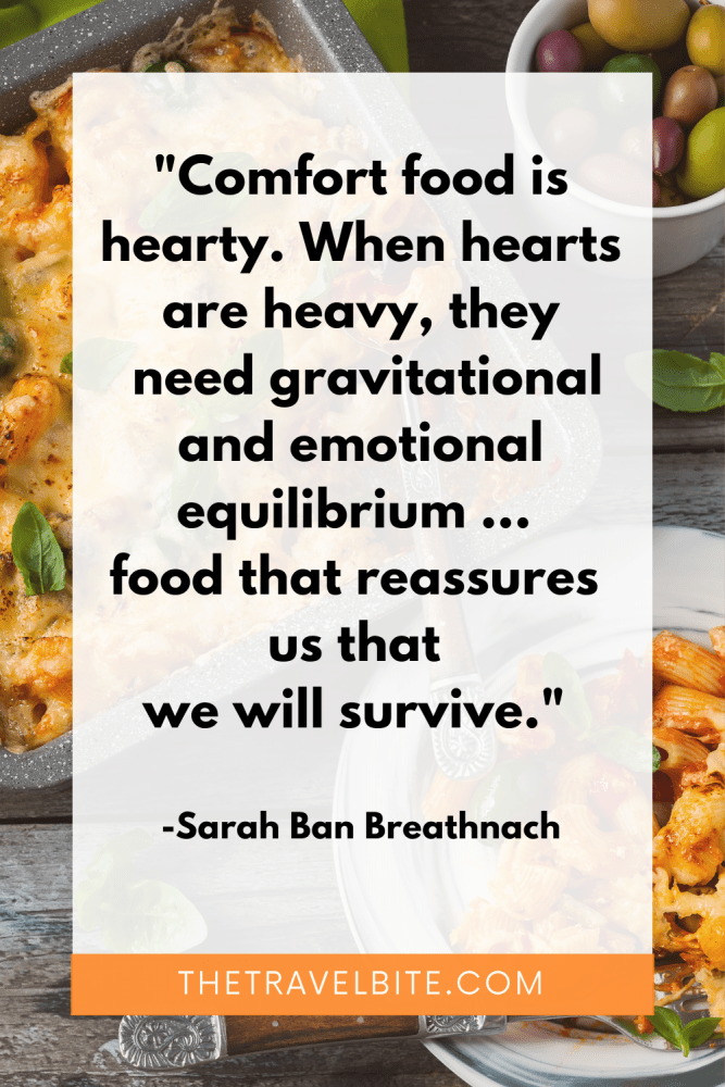 """Food Quote: Comfort food is hearty. When hearts are heavy, they need gravitational and emotional equilibrium ... food that reassures us that we will survive."""" - Sarah Ban Breathnach"""