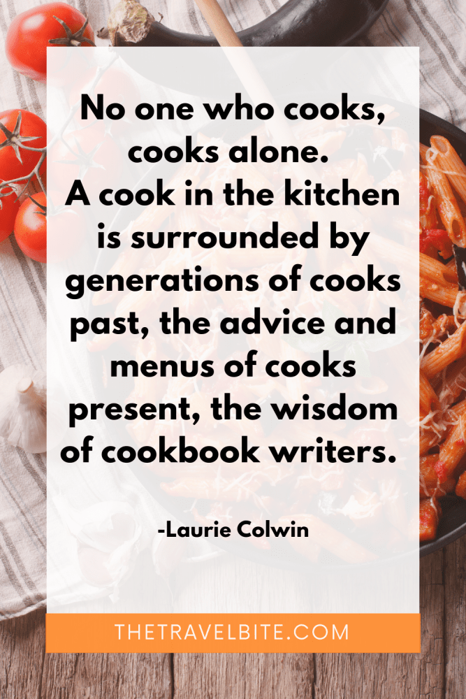 """Food Quote: No one who cooks, cooks alone. A cook in the kitchen is surrounded by generations of cooks past, the advice and menus of cooks present, the wisdom of cookbook writers."""" -Laurie Colwin"""