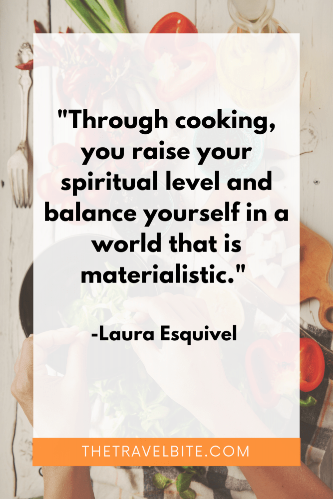 """Cooking Quote: """"Through cooking, you raise your spiritual level and balance yourself in a world that is materialistic."""" -Laura Esquivel"""