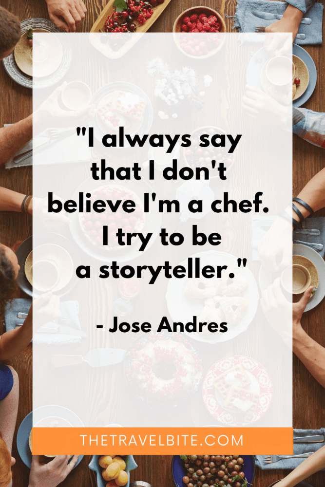 """Food Quote: """"I always say that I don't believe I'm a chef. I try to be a storyteller."""" -Jose Andres"""